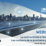 Webinar : La connectivité à l'ère de la 5G, les routeurs de la prochaine génération